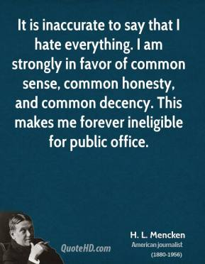 H. L. Mencken - It is inaccurate to say that I hate everything. I am strongly in favor of common sense, common honesty, and common decency. This makes me forever ineligible for public office.