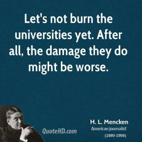H. L. Mencken - Let's not burn the universities yet. After all, the damage they do might be worse.