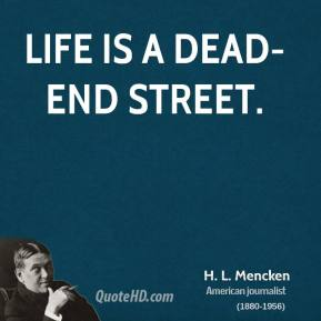 H. L. Mencken - Life is a dead-end street.