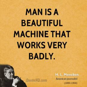 H. L. Mencken - Man is a beautiful machine that works very badly.