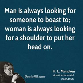 Man is always looking for someone to boast to; woman is always looking for a shoulder to put her head on.