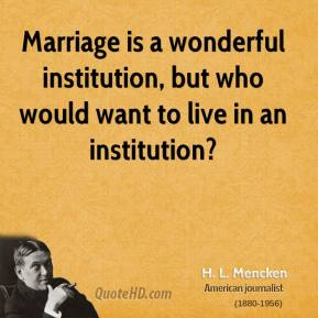 H. L. Mencken - Marriage is a wonderful institution, but who would want to live in an institution?