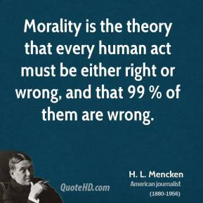 H. L. Mencken - Morality is the theory that every human act must be either right or wrong, and that 99 % of them are wrong.