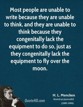Most people are unable to write because they are unable to think, and they are unable to think because they congenitally lack the equipment to do so, just as they congenitally lack the equipment to fly over the moon.