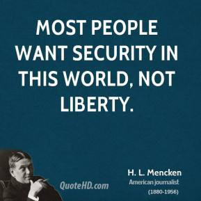 H. L. Mencken - Most people want security in this world, not liberty.