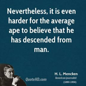 H. L. Mencken - Nevertheless, it is even harder for the average ape to believe that he has descended from man.