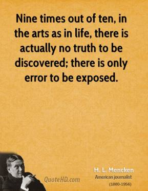 H. L. Mencken - Nine times out of ten, in the arts as in life, there is actually no truth to be discovered; there is only error to be exposed.