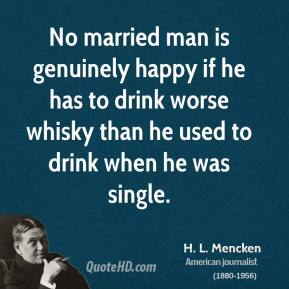 H. L. Mencken - No married man is genuinely happy if he has to drink worse whisky than he used to drink when he was single.