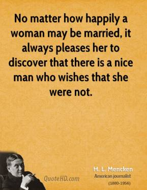 H. L. Mencken - No matter how happily a woman may be married, it always pleases her to discover that there is a nice man who wishes that she were not.