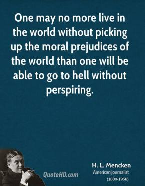 H. L. Mencken - One may no more live in the world without picking up the moral prejudices of the world than one will be able to go to hell without perspiring.