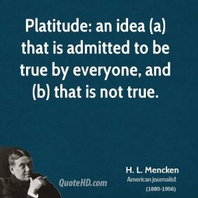 Platitude: an idea (a) that is admitted to be true by everyone, and (b) that is not true.