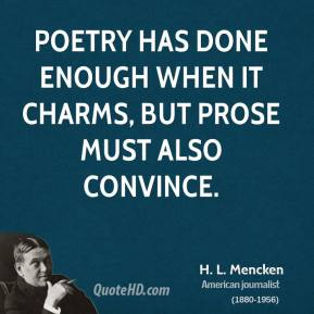 H. L. Mencken - Poetry has done enough when it charms, but prose must also convince.