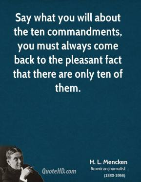 H. L. Mencken - Say what you will about the ten commandments, you must always come back to the pleasant fact that there are only ten of them.