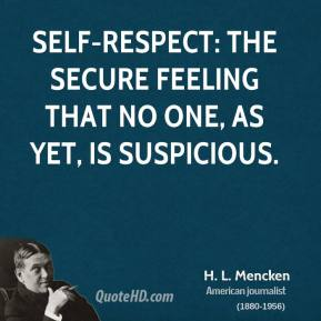 H. L. Mencken - Self-respect: the secure feeling that no one, as yet, is suspicious.