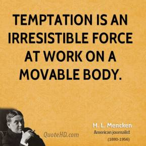 H. L. Mencken - Temptation is an irresistible force at work on a movable body.