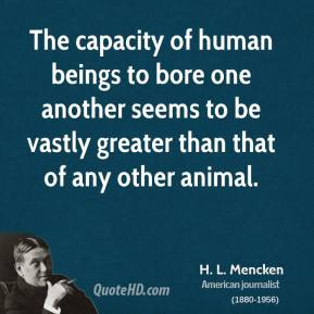 H. L. Mencken - The capacity of human beings to bore one another seems to be vastly greater than that of any other animal.