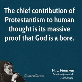 H. L. Mencken - The chief contribution of Protestantism to human thought is its massive proof that God is a bore.