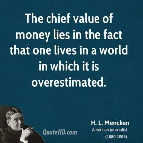 H. L. Mencken - The chief value of money lies in the fact that one lives in a world in which it is overestimated.