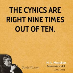 H. L. Mencken - The cynics are right nine times out of ten.