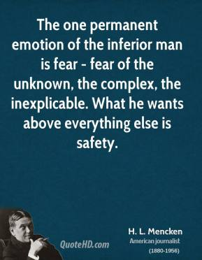 H. L. Mencken - The one permanent emotion of the inferior man is fear - fear of the unknown, the complex, the inexplicable. What he wants above everything else is safety.