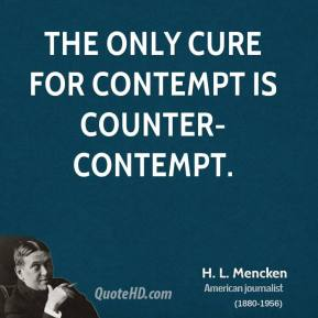 The only cure for contempt is counter-contempt.