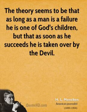 H. L. Mencken - The theory seems to be that as long as a man is a failure he is one of God's children, but that as soon as he succeeds he is taken over by the Devil.