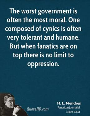 H. L. Mencken - The worst government is often the most moral. One composed of cynics is often very tolerant and humane. But when fanatics are on top there is no limit to oppression.