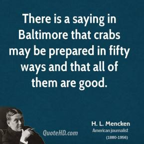 H. L. Mencken - There is a saying in Baltimore that crabs may be prepared in fifty ways and that all of them are good.