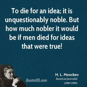 H. L. Mencken - To die for an idea; it is unquestionably noble. But how much nobler it would be if men died for ideas that were true!