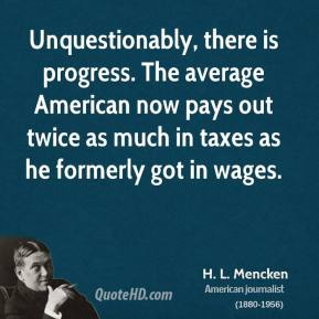 H. L. Mencken - Unquestionably, there is progress. The average American now pays out twice as much in taxes as he formerly got in wages.