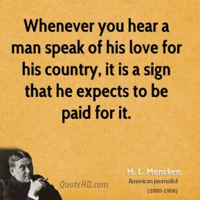 H. L. Mencken - Whenever you hear a man speak of his love for his country, it is a sign that he expects to be paid for it.
