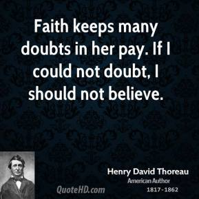 Faith keeps many doubts in her pay. If I could not doubt, I should not believe.