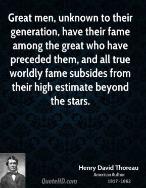 Henry David Thoreau - Great men, unknown to their generation, have their fame among the great who have preceded them, and all true worldly fame subsides from their high estimate beyond the stars.
