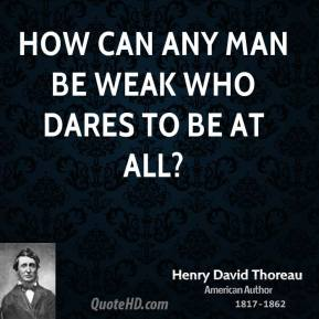 How can any man be weak who dares to be at all?
