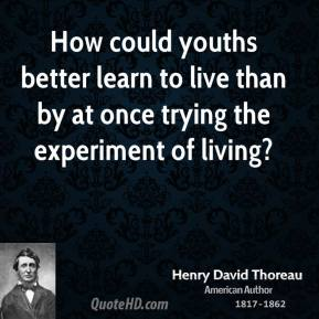 How could youths better learn to live than by at once trying the experiment of living?