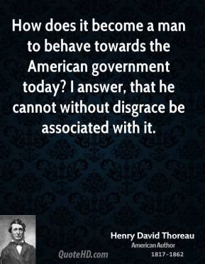How does it become a man to behave towards the American government today? I answer, that he cannot without disgrace be associated with it.