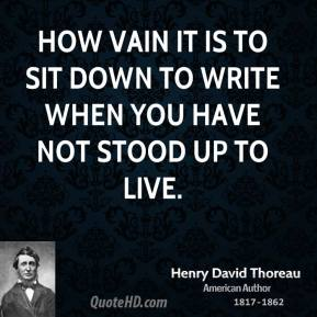 How vain it is to sit down to write when you have not stood up to live.