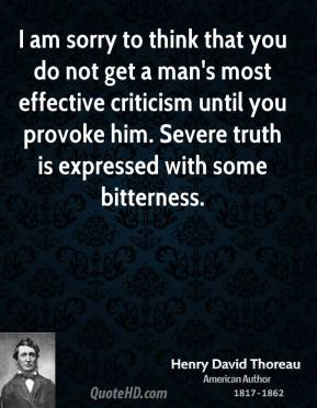 I am sorry to think that you do not get a man's most effective criticism until you provoke him. Severe truth is expressed with some bitterness.