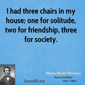Henry David Thoreau - I had three chairs in my house; one for solitude, two for friendship, three for society.