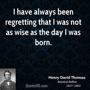 I have always been regretting that I was not as wise as the day I was born.