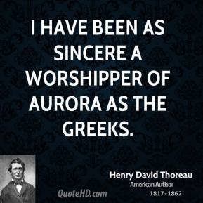 I have been as sincere a worshipper of Aurora as the Greeks.