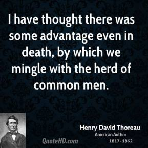 I have thought there was some advantage even in death, by which we mingle with the herd of common men.