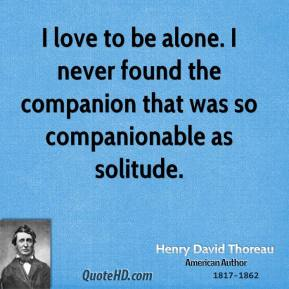 I love to be alone. I never found the companion that was so companionable as solitude.
