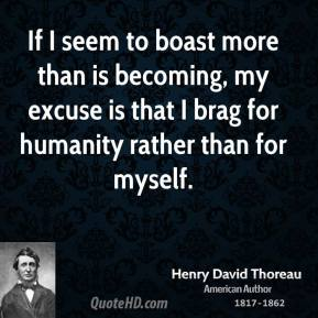 Henry David Thoreau - If I seem to boast more than is becoming, my excuse is that I brag for humanity rather than for myself.