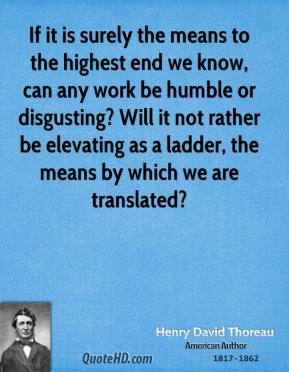 If it is surely the means to the highest end we know, can any work be humble or disgusting? Will it not rather be elevating as a ladder, the means by which we are translated?