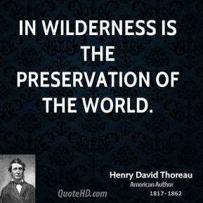 In wilderness is the preservation of the world.