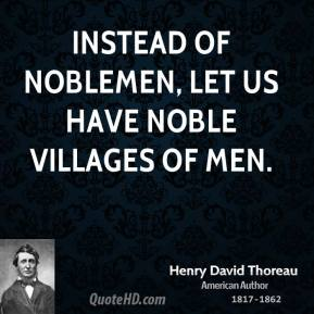 Henry David Thoreau - Instead of noblemen, let us have noble villages of men.