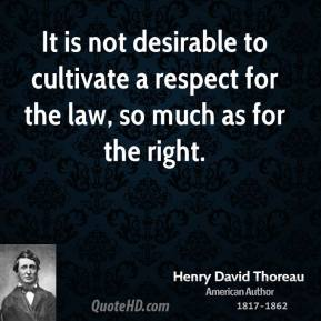 It is not desirable to cultivate a respect for the law, so much as for the right.