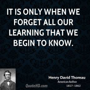 Henry David Thoreau - It is only when we forget all our learning that we begin to know.
