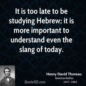 It is too late to be studying Hebrew; it is more important to understand even the slang of today.